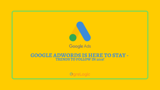 Google Ad (Adwords) is Here to Stay - Trends to Follow in 2019!